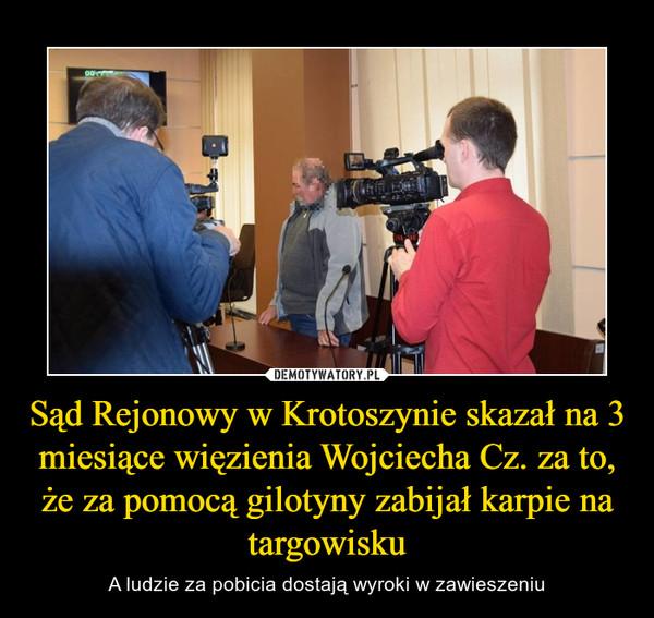 Sąd Rejonowy w Krotoszynie skazał na 3 miesiące więzienia Wojciecha Cz. za to, że za pomocą gilotyny zabijał karpie na targowisku – A ludzie za pobicia dostają wyroki w zawieszeniu