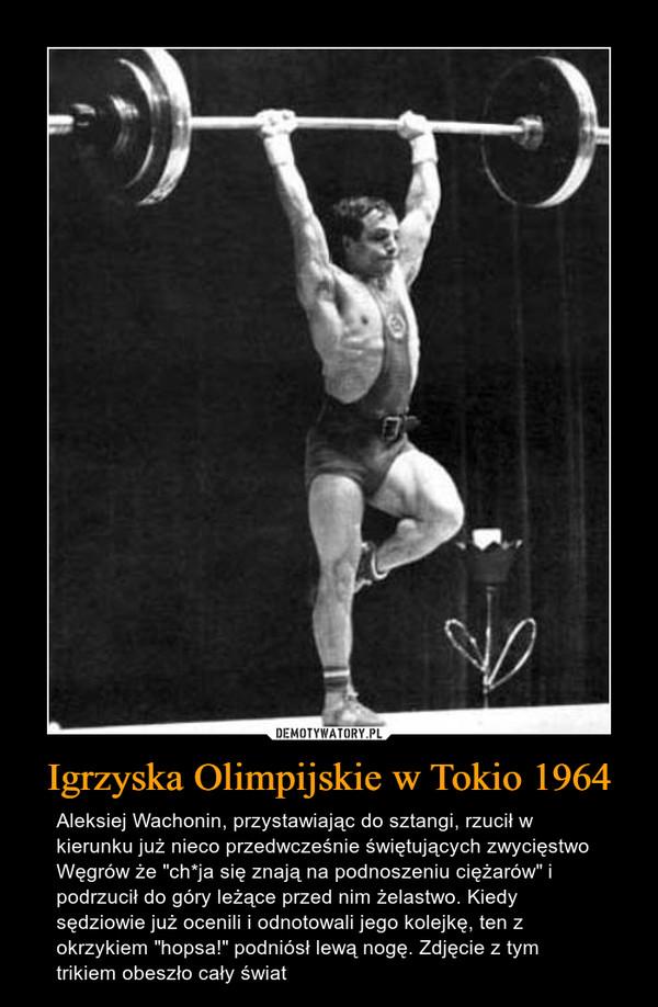 """Igrzyska Olimpijskie w Tokio 1964 – Aleksiej Wachonin, przystawiając do sztangi, rzucił w kierunku już nieco przedwcześnie świętujących zwycięstwo Węgrów że """"ch*ja się znają na podnoszeniu ciężarów"""" i podrzucił do góry leżące przed nim żelastwo. Kiedy sędziowie już ocenili i odnotowali jego kolejkę, ten z okrzykiem """"hopsa!"""" podniósł lewą nogę. Zdjęcie z tym trikiem obeszło cały świat"""