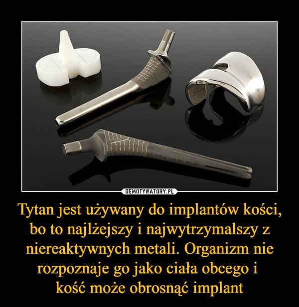 Tytan jest używany do implantów kości, bo to najlżejszy i najwytrzymalszy z niereaktywnych metali. Organizm nie rozpoznaje go jako ciała obcego i kość może obrosnąć implant –