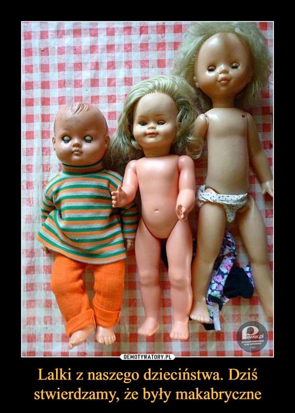 Lalki z naszego dzieciństwa. Dziś stwierdzamy, że były makabryczne –
