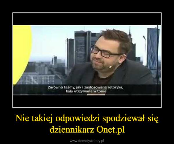 Nie takiej odpowiedzi spodziewał się dziennikarz Onet.pl –