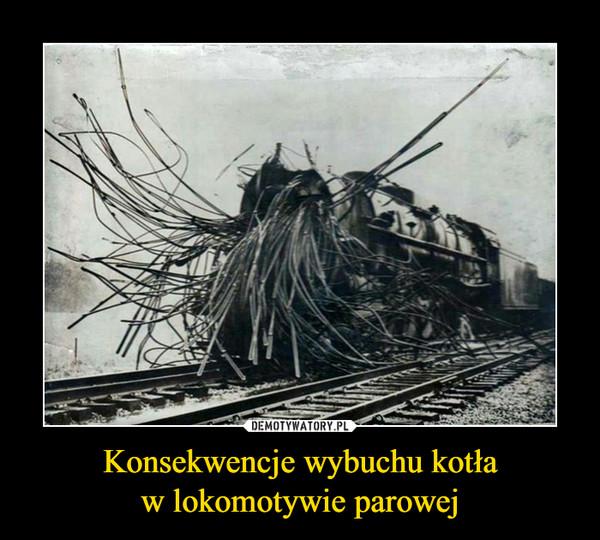 Konsekwencje wybuchu kotław lokomotywie parowej –