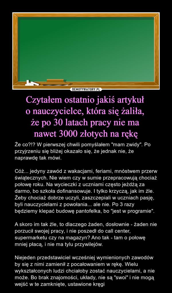 """Czytałem ostatnio jakiś artykuł o nauczycielce, która się żaliła, że po 30 latach pracy nie ma nawet 3000 złotych na rękę – Że co?!? W pierwszej chwili pomyślałem """"mam zwidy"""". Po przyjrzeniu się bliżej okazało się, że jednak nie, że naprawdę tak mówi.Cóż... jedyny zawód z wakacjami, feriami, mnóstwem przerw świątecznych. Nie wiem czy w sumie przepracowują chociaż połowę roku. Na wycieczki z uczniami często jeżdżą za darmo, bo szkoła dofinansowuje. I tylko krzyczą, jak im źle. Żeby chociaż dobrze uczyli, zaszczepiali w uczniach pasję, byli nauczycielami z powołania... ale nie. Po 3 razy będziemy klepać budowę pantofelka, bo """"jest w programie"""".A skoro im tak źle, to dlaczego żaden, dosłownie - żaden nie porzucił swojej pracy, i nie poszedł do call center, supermarketu czy na magazyn? Ano tak - tam o połowę mniej płacą, i nie ma tylu przywilejów.Niejeden przedstawiciel wcześniej wymienionych zawodów by się z nimi zamienił z pocałowaniem w rękę. Wielu wykształconych ludzi chciałoby zostać nauczycielami, a nie może. Bo brak znajomości, układy, nie są """"swoi"""" i nie mogą wejść w te zamknięte, ustawione kręgi"""