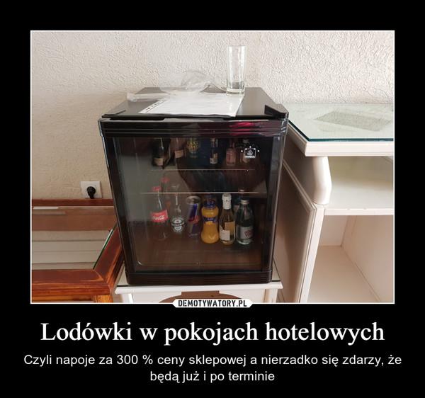 Lodówki w pokojach hotelowych – Czyli napoje za 300 % ceny sklepowej a nierzadko się zdarzy, że będą już i po terminie