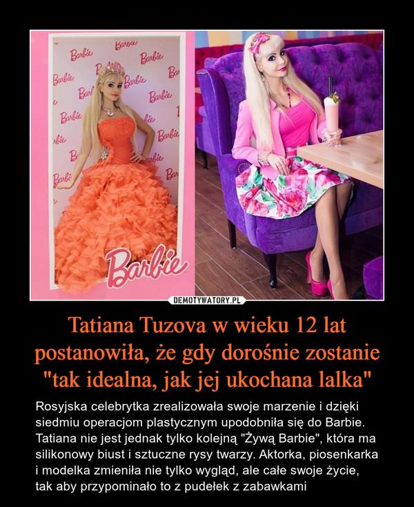 """Tatiana Tuzova w wieku 12 lat postanowiła, że gdy dorośnie zostanie """"tak idealna, jak jej ukochana lalka"""" – Rosyjska celebrytka zrealizowała swoje marzenie i dzięki siedmiu operacjom plastycznym upodobniła się do Barbie. Tatiana nie jest jednak tylko kolejną """"Żywą Barbie"""", która ma silikonowy biust i sztuczne rysy twarzy. Aktorka, piosenkarka i modelka zmieniła nie tylko wygląd, ale całe swoje życie, tak aby przypominało to z pudełek z zabawkami"""