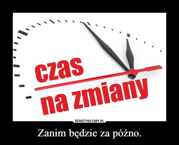 Zanim będzie za późno. –