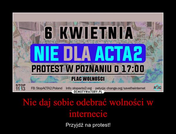 Nie daj sobie odebrać wolności w internecie – Przyjdź na protest!
