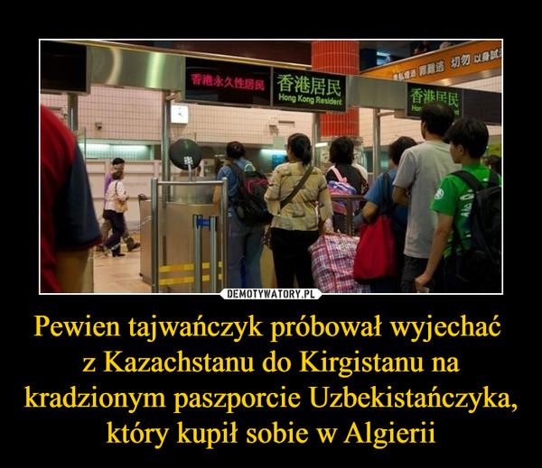 Pewien tajwańczyk próbował wyjechać z Kazachstanu do Kirgistanu na kradzionym paszporcie Uzbekistańczyka, który kupił sobie w Algierii –