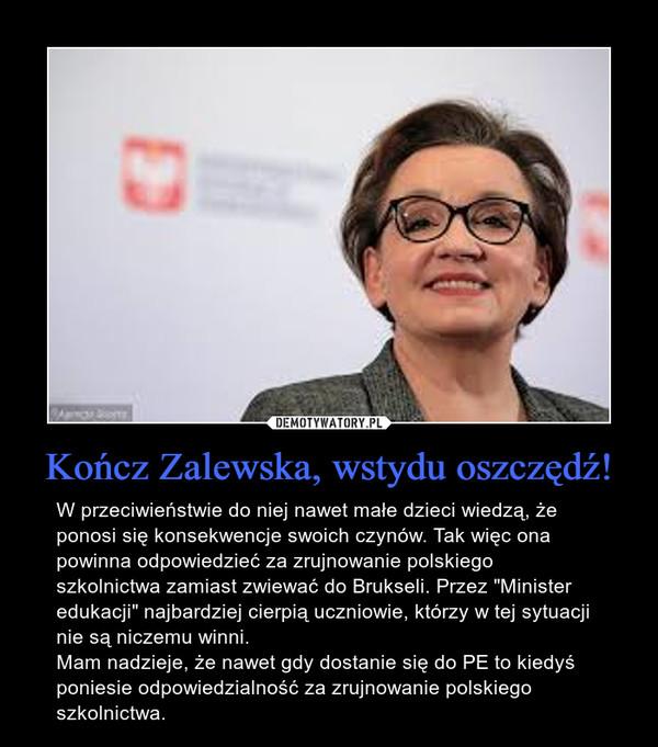 """Kończ Zalewska, wstydu oszczędź! – W przeciwieństwie do niej nawet małe dzieci wiedzą, że ponosi się konsekwencje swoich czynów. Tak więc ona powinna odpowiedzieć za zrujnowanie polskiego szkolnictwa zamiast zwiewać do Brukseli. Przez """"Minister edukacji"""" najbardziej cierpią uczniowie, którzy w tej sytuacji nie są niczemu winni. Mam nadzieje, że nawet gdy dostanie się do PE to kiedyś poniesie odpowiedzialność za zrujnowanie polskiego szkolnictwa."""