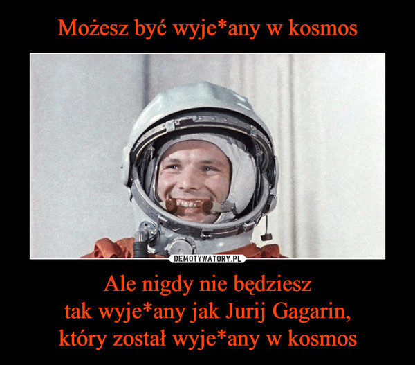 Możesz być wyje*any w kosmos Ale nigdy nie będziesz tak wyje*any jak Jurij Gagarin, który został wyje*any w kosmos