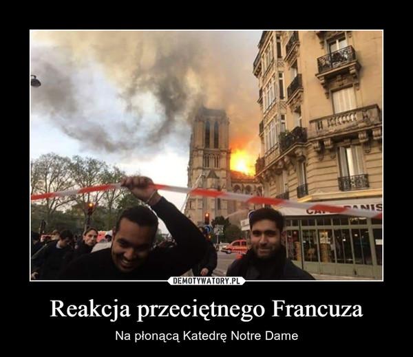 Reakcja przeciętnego Francuza – Na płonącą Katedrę Notre Dame