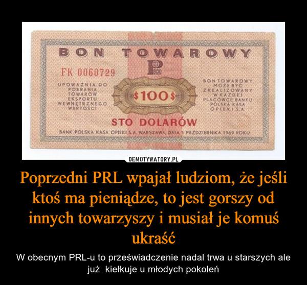 Poprzedni PRL wpajał ludziom, że jeśli ktoś ma pieniądze, to jest gorszy od innych towarzyszy i musiał je komuś ukraść – W obecnym PRL-u to przeświadczenie nadal trwa u starszych ale już  kiełkuje u młodych pokoleń