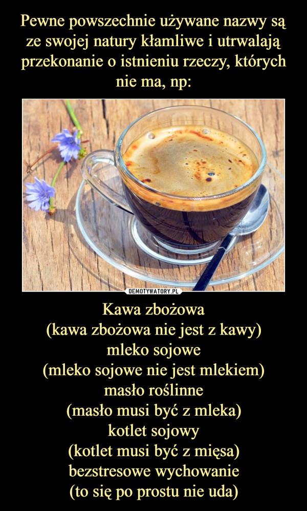 Kawa zbożowa(kawa zbożowa nie jest z kawy)mleko sojowe(mleko sojowe nie jest mlekiem)masło roślinne(masło musi być z mleka)kotlet sojowy(kotlet musi być z mięsa)bezstresowe wychowanie(to się po prostu nie uda) –