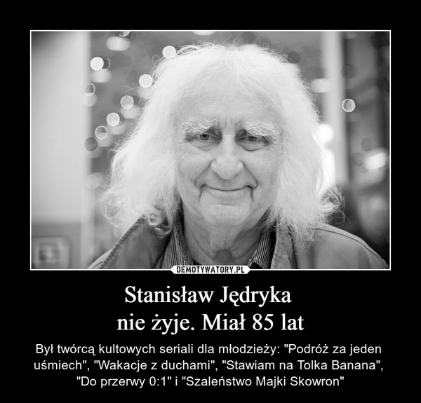 """Stanisław Jędryka nie żyje. Miał 85 lat – Był twórcą kultowych seriali dla młodzieży: """"Podróż za jeden uśmiech"""", """"Wakacje z duchami"""", """"Stawiam na Tolka Banana"""", """"Do przerwy 0:1"""" i """"Szaleństwo Majki Skowron"""""""