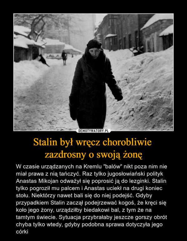 """Stalin był wręcz chorobliwie zazdrosny o swoją żonę – W czasie urządzanych na Kremlu """"balów"""" nikt poza nim nie miał prawa z nią tańczyć. Raz tylko jugosłowiański polityk Anastas Mikojan odważył się poprosić ją do lezginki. Stalin tylko pogroził mu palcem i Anastas uciekł na drugi koniec stołu. Niektórzy nawet bali się do niej podejść. Gdyby przypadkiem Stalin zaczął podejrzewać kogoś, że kręci się koło jego żony, urządziłby biedakowi bal, z tym że na tamtym świecie. Sytuacja przybrałaby jeszcze gorszy obrót chyba tylko wtedy, gdyby podobna sprawa dotyczyła jego córki"""