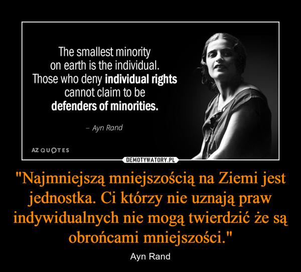 """""""Najmniejszą mniejszością na Ziemi jest jednostka. Ci którzy nie uznają praw indywidualnych nie mogą twierdzić że są obrońcami mniejszości."""" – Ayn Rand"""