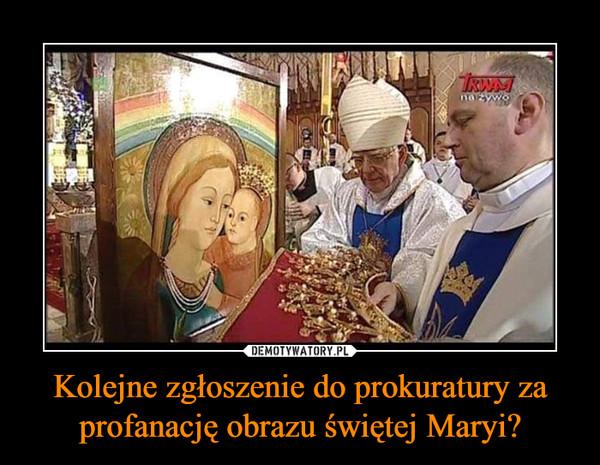 Kolejne zgłoszenie do prokuratury za profanację obrazu świętej Maryi? –