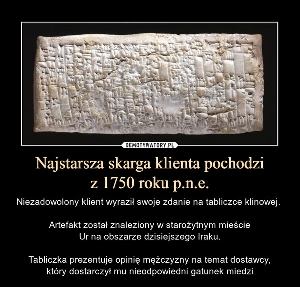 Najstarsza skarga klienta pochodziz 1750 roku p.n.e. – Niezadowolony klient wyraził swoje zdanie na tabliczce klinowej. Artefakt został znaleziony w starożytnym mieścieUr na obszarze dzisiejszego Iraku.Tabliczka prezentuje opinię mężczyzny na temat dostawcy,który dostarczył mu nieodpowiedni gatunek miedzi