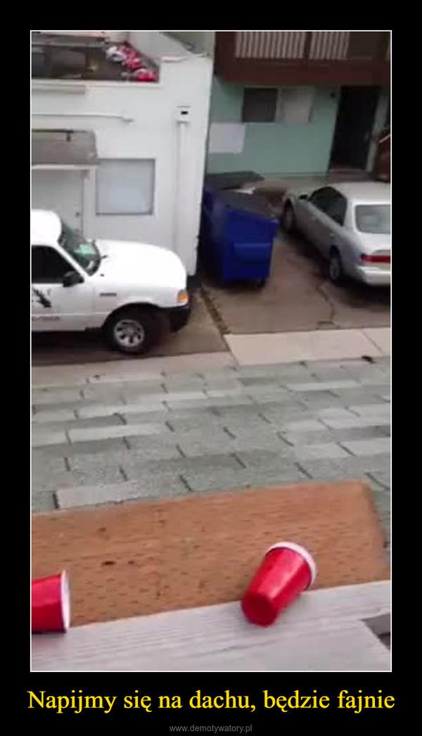 Napijmy się na dachu, będzie fajnie –