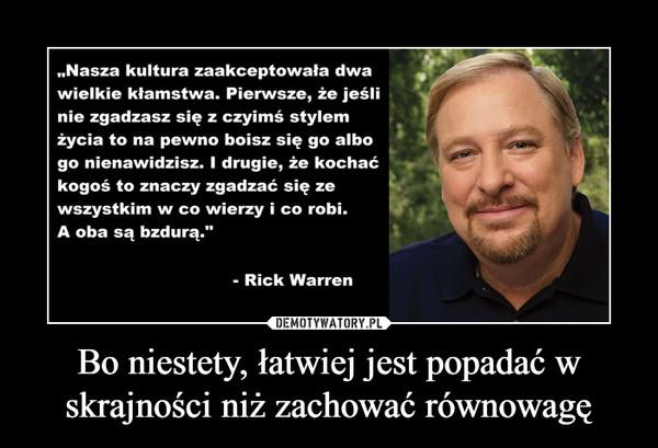 """Bo niestety, łatwiej jest popadać w skrajności niż zachować równowagę –  """"Nasza kultura zaakceptowała dwa wielkie kłamstwa. Pierwsze, że jeśli nie zgadzasz się z czyimś stylem życia to na pewno boisz się go albo go nienawidzisz. I drugie, że kochać kogoś to znaczy zgadzać się ze wszystkim w co wierzy i co robi. A oba są bzdurą."""" - Rick Warren"""