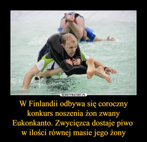 W Finlandii odbywa się coroczny konkurs noszenia żon zwany Eukonkanto. Zwycięzca dostaje piwo w ilości równej masie jego żony –
