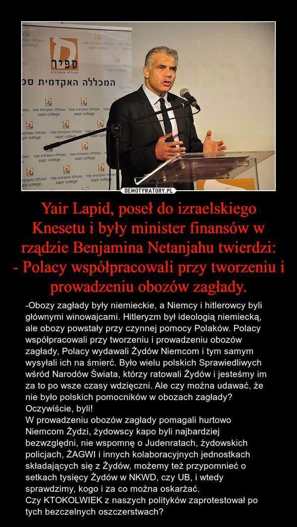 Yair Lapid, poseł do izraelskiego Knesetu i były minister finansów w rządzie Benjamina Netanjahu twierdzi:- Polacy współpracowali przy tworzeniu i prowadzeniu obozów zagłady. – -Obozy zagłady były niemieckie, a Niemcy i hitlerowcy byli głównymi winowajcami. Hitleryzm był ideologią niemiecką, ale obozy powstały przy czynnej pomocy Polaków. Polacy współpracowali przy tworzeniu i prowadzeniu obozów zagłady, Polacy wydawali Żydów Niemcom i tym samym wysyłali ich na śmierć. Było wielu polskich Sprawiedliwych wśród Narodów Świata, którzy ratowali Żydów i jesteśmy im za to po wsze czasy wdzięczni. Ale czy można udawać, że nie było polskich pomocników w obozach zagłady? Oczywiście, byli!W prowadzeniu obozów zagłady pomagali hurtowo Niemcom Żydzi, żydowscy kapo byli najbardziej bezwzględni, nie wspomnę o Judenratach, żydowskich policjach, ŻAGWI i innych kolaboracyjnych jednostkach składających się z Żydów, możemy też przypomnieć o setkach tysięcy Żydów w NKWD, czy UB, i wtedy sprawdzimy, kogo i za co można oskarżać.Czy KTOKOLWIEK z naszych polityków zaprotestował po tych bezczelnych oszczerstwach?