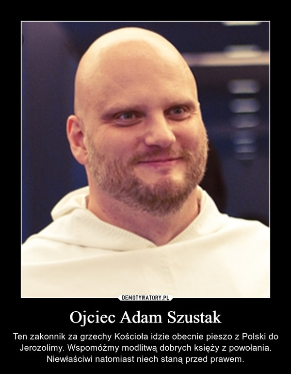 Ojciec Adam Szustak – Ten zakonnik za grzechy Kościoła idzie obecnie pieszo z Polski do Jerozolimy. Wspomóżmy modlitwą dobrych księży z powołania. Niewłaściwi natomiast niech staną przed prawem.