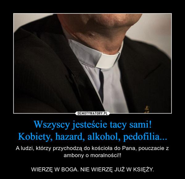 Wszyscy jesteście tacy sami!Kobiety, hazard, alkohol, pedofilia... – A ludzi, którzy przychodzą do kościoła do Pana, pouczacie z ambony o moralności!!WIERZĘ W BOGA. NIE WIERZĘ JUŻ W KSIĘŻY.