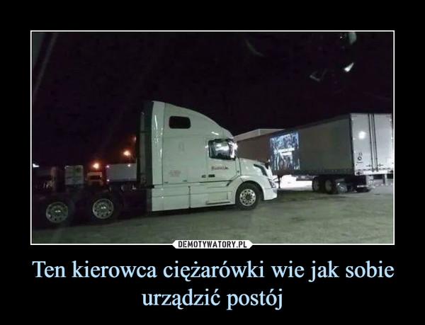 Ten kierowca ciężarówki wie jak sobie urządzić postój –