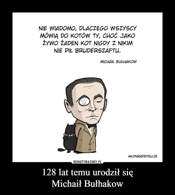 128 lat temu urodził sięMichaił Bułhakow –