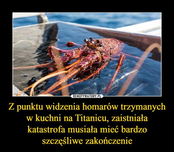 Z punktu widzenia homarów trzymanych w kuchni na Titanicu, zaistniała katastrofa musiała mieć bardzo szczęśliwe zakończenie –