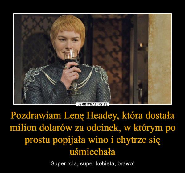 Pozdrawiam Lenę Headey, która dostała milion dolarów za odcinek, w którym po prostu popijała wino i chytrze się uśmiechała – Super rola, super kobieta, brawo!