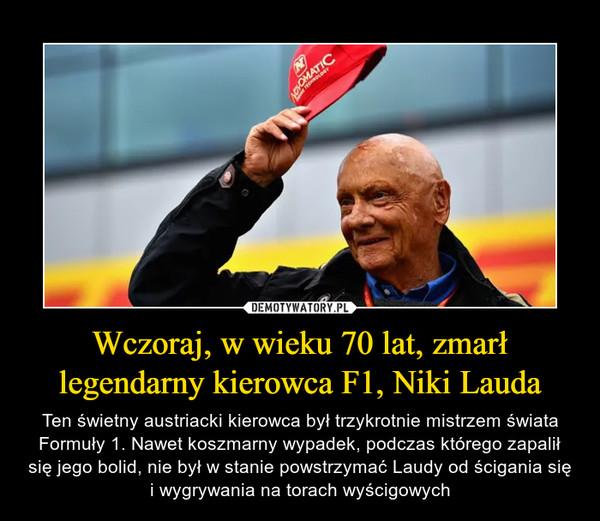 Wczoraj, w wieku 70 lat, zmarł legendarny kierowca F1, Niki Lauda – Ten świetny austriacki kierowca był trzykrotnie mistrzem świata Formuły 1. Nawet koszmarny wypadek, podczas którego zapalił się jego bolid, nie był w stanie powstrzymać Laudy od ścigania się i wygrywania na torach wyścigowych