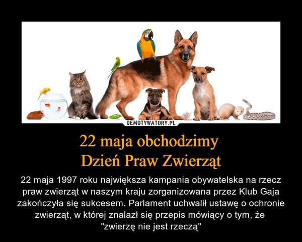 """22 maja obchodzimy Dzień Praw Zwierząt – 22 maja 1997 roku największa kampania obywatelska na rzecz praw zwierząt w naszym kraju zorganizowana przez Klub Gaja zakończyła się sukcesem. Parlament uchwalił ustawę o ochronie zwierząt, w której znalazł się przepis mówiący o tym, że """"zwierzę nie jest rzeczą"""""""
