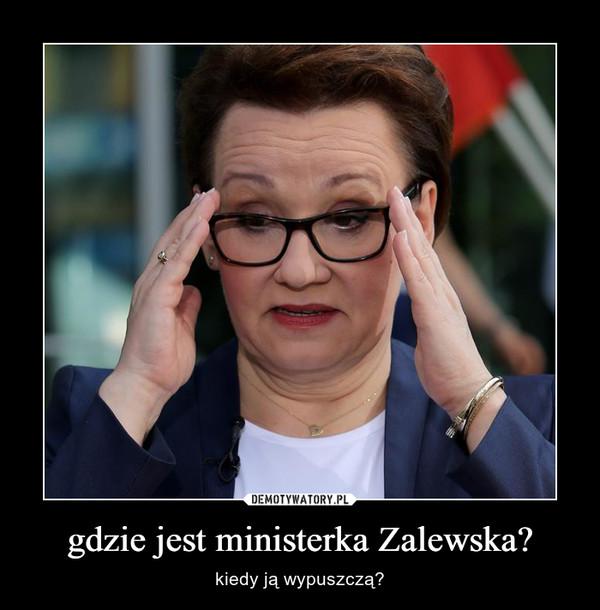 gdzie jest ministerka Zalewska? – kiedy ją wypuszczą?