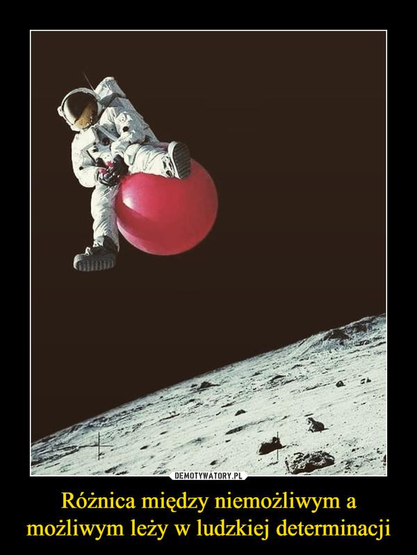 Różnica między niemożliwym a możliwym leży w ludzkiej determinacji –