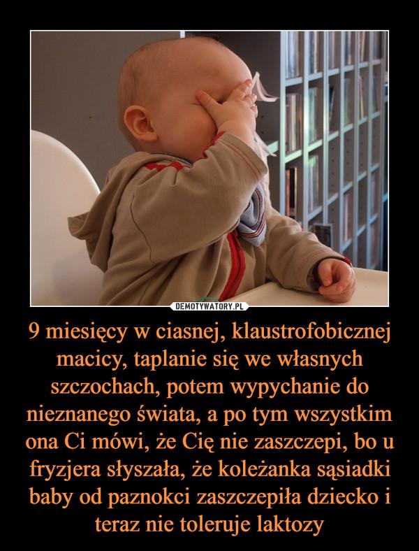 9 miesięcy w ciasnej, klaustrofobicznej macicy, taplanie się we własnych szczochach, potem wypychanie do nieznanego świata, a po tym wszystkim ona Ci mówi, że Cię nie zaszczepi, bo u fryzjera słyszała, że koleżanka sąsiadki baby od paznokci zaszczepiła dziecko i teraz nie toleruje laktozy –