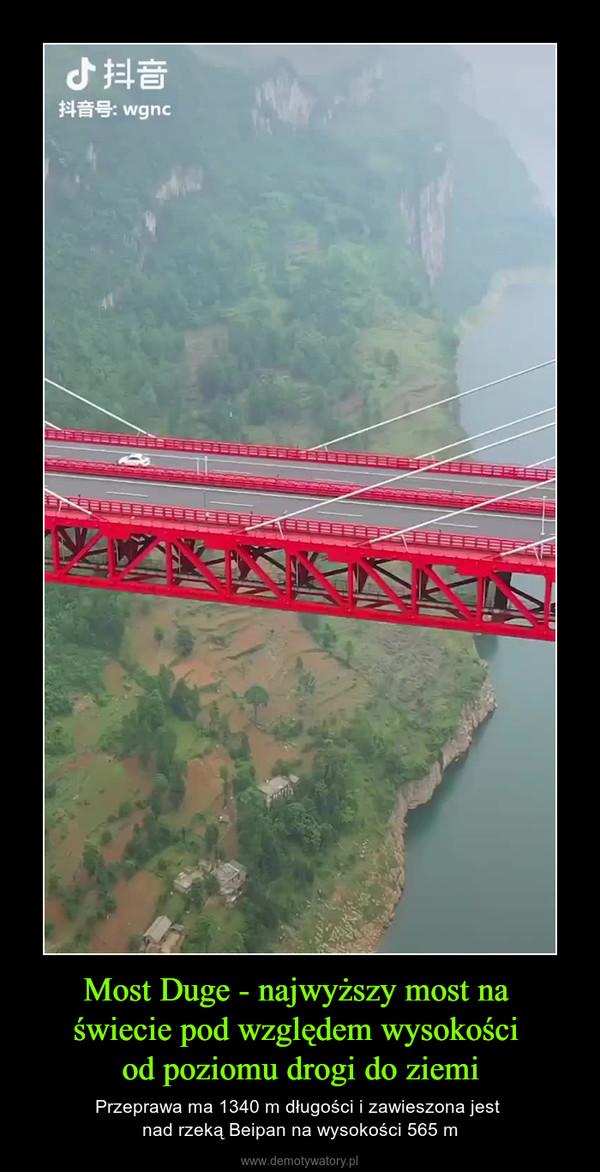 Most Duge - najwyższy most na świecie pod względem wysokości od poziomu drogi do ziemi – Przeprawa ma 1340 m długości i zawieszona jest nad rzeką Beipan na wysokości 565 m