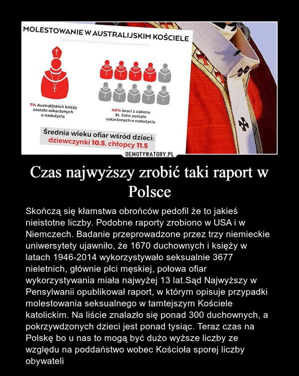 Czas najwyższy zrobić taki raport w Polsce – Skończą się kłamstwa obrońców pedofil że to jakieś nieistotne liczby. Podobne raporty zrobiono w USA i w Niemczech. Badanie przeprowadzone przez trzy niemieckie uniwersytety ujawniło, że 1670 duchownych i księży w latach 1946-2014 wykorzystywało seksualnie 3677 nieletnich, głównie płci męskiej, połowa ofiar wykorzystywania miała najwyżej 13 lat.Sąd Najwyższy w Pensylwanii opublikował raport, w którym opisuje przypadki molestowania seksualnego w tamtejszym Kościele katolickim. Na liście znalazło się ponad 300 duchownych, a pokrzywdzonych dzieci jest ponad tysiąc. Teraz czas na Polskę bo u nas to mogą być dużo wyższe liczby ze względu na poddaństwo wobec Kościoła sporej liczby obywateli