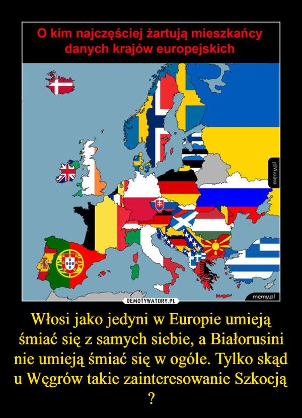 Włosi jako jedyni w Europie umieją śmiać się z samych siebie, a Białorusini nie umieją śmiać się w ogóle. Tylko skąd u Węgrów takie zainteresowanie Szkocją ? –