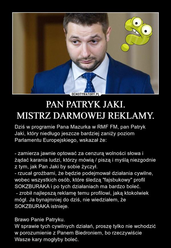 """PAN PATRYK JAKI.MISTRZ DARMOWEJ REKLAMY. – Dziś w programie Pana Mazurka w RMF FM, pan Patryk Jaki, który niedługo jeszcze bardziej zaniży poziom Parlamentu Europejskiego, wskazał że:- zamierza jawnie optować za cenzurą wolności słowa i żądać karania ludzi, którzy mówią / piszą i myślą niezgodnie z tym, jak Pan Jaki by sobie życzył.- rzucał groźbami, że będzie podejmował działania cywilne, wobec wszystkich osób, które śledzą """"fajsbukowy"""" profil SOKZBURAKA i po tych działaniach ma bardzo boleć. - zrobił najlepszą reklamę temu profilowi, jaką ktokolwiek mógł. Ja bynajmniej do dziś, nie wiedziałem, że SOKZBURAKA istnieje.Brawo Panie Patryku.W sprawie tych cywilnych działań, proszę tylko nie wchodzić w porozumienie z Panem Biedroniem, bo rzeczywiście Wasze kary mogłyby boleć."""