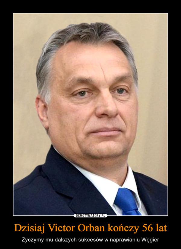 Dzisiaj Victor Orban kończy 56 lat – Życzymy mu dalszych sukcesów w naprawianiu Węgier