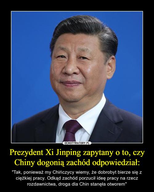 Prezydent Xi Jinping zapytany o to, czy Chiny dogonią zachód odpowiedział: