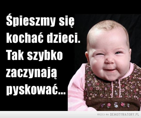Dzieci –  Śpieszmy się kochać dzieci. Tak szybko zaczynają pyskować...