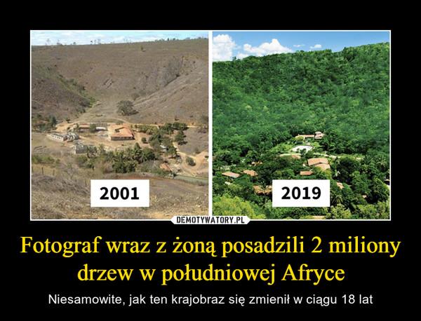 Fotograf wraz z żoną posadzili 2 miliony drzew w południowej Afryce – Niesamowite, jak ten krajobraz się zmienił w ciągu 18 lat
