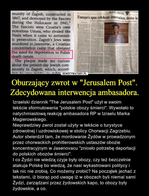"""Oburzający zwrot w """"Jerusalem Post"""". Zdecydowana interwencja ambasadora. – Izraelski dziennik """"The Jerusalem Post"""" użył w swoim tekście sformułowania """"polskie obozy śmierci"""". Wywołało to natychmiastową reakcję ambasadora RP w Izraelu Marka Magierowskiego. Nieprawdziwy zwrot został użyty w tekście o turystyce zdrowotnej i uzdrowiskowej w stolicy Chorwacji Zagrzebiu. Autor stwierdził tam, że mordowanie Żydów w prowadzonym przez chorwackich prohitlerowskich ustaszów obozie koncentracyjnym w Jasenovacu """"zniosło potrzebę deportacji do polskich obozów śmierci"""".I co Żydzi nie wiedzą czyje były obozy, czy też bezczelnie atakuja Polskę bo wiedzą, że nasi wykastrowani politycy i tak nic nie zrobią. Co możemy zrobić? Na początek jechać z tekstami, iż biorąc pod uwagę iż w obozach byli niemal sami Żydzi, zarządzani przez żydowskich kapo, to obozy były żydowskie, a co."""