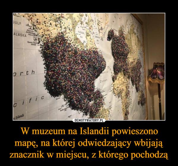 W muzeum na Islandii powieszono mapę, na której odwiedzający wbijają znacznik w miejscu, z którego pochodzą –