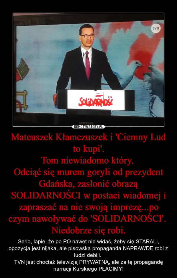 Mateuszek Kłamczuszek i 'Ciemny Lud to kupi'.Tom niewiadomo który. Odciąć się murem goryli od prezydent Gdańska, zasłonić obrazą SOLIDARNOŚCI w postaci wiadomej i zapraszać na nie swoją imprezę...po czym nawoływać do 'SOLIDARNOŚCI'. Niedobrze się robi. – Serio, łapie, że po PO nawet nie widać, żeby się STARALI, opozycja jest nijaka, ale pisowska propaganda NAPRAWDĘ robi z ludzi debili. TVN jest chociaż telewizją PRYWATNĄ, ale za tę propagandę narracji Kurskiego PŁACIMY!