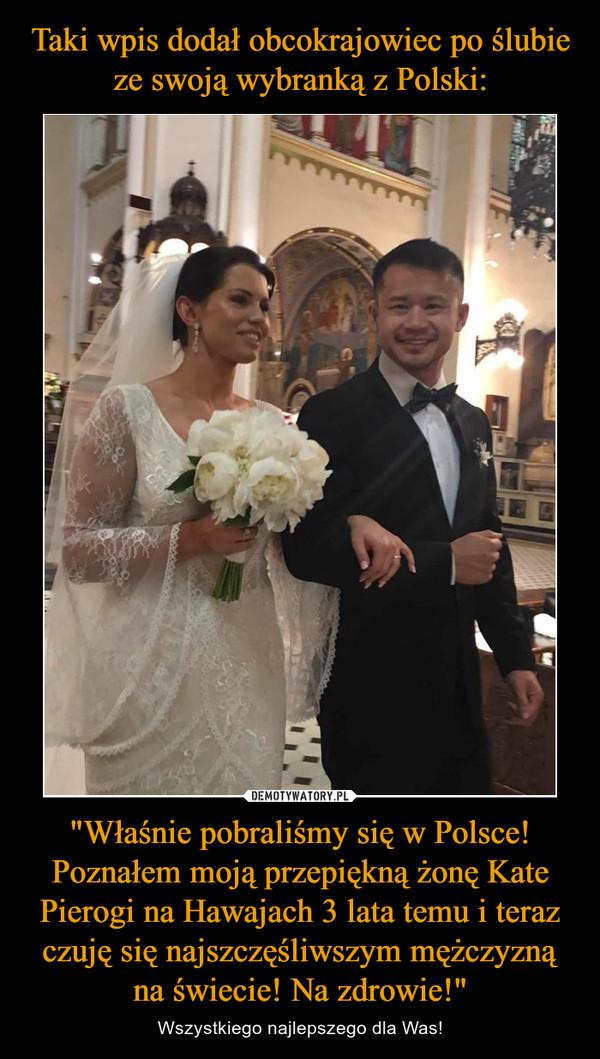 """""""Właśnie pobraliśmy się w Polsce! Poznałem moją przepiękną żonę Kate Pierogi na Hawajach 3 lata temu i teraz czuję się najszczęśliwszym mężczyzną na świecie! Na zdrowie!"""" – Wszystkiego najlepszego dla Was!"""