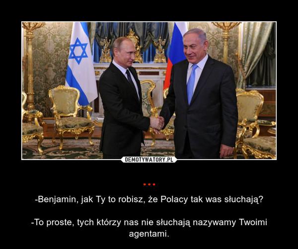 ... – -Benjamin, jak Ty to robisz, że Polacy tak was słuchają?-To proste, tych którzy nas nie słuchają nazywamy Twoimi agentami.